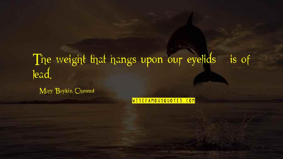 Eyelids Quotes By Mary Boykin Chesnut: The weight that hangs upon our eyelids -
