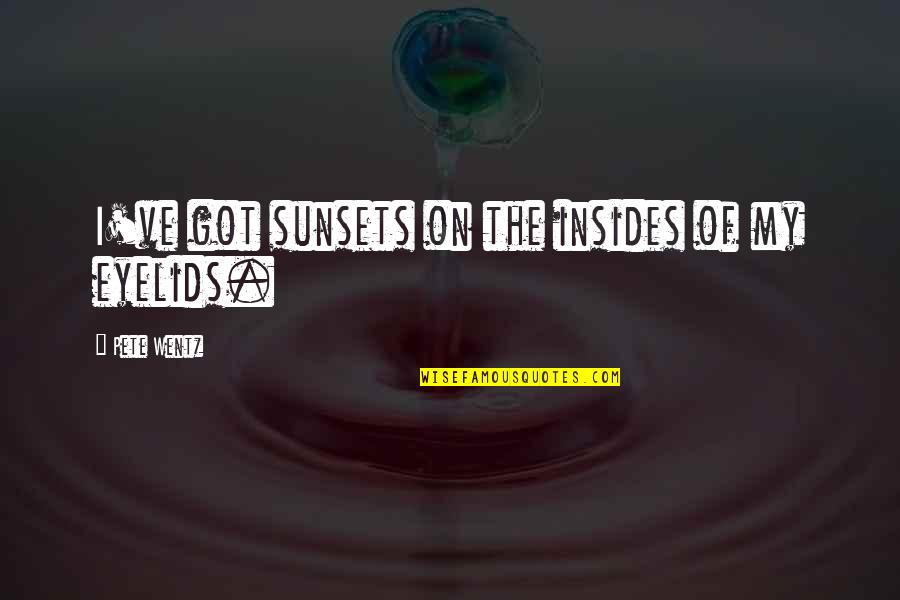 Eyelids Quotes By Pete Wentz: I've got sunsets on the insides of my