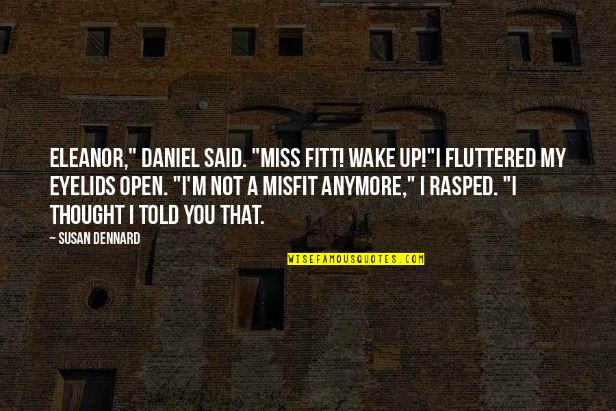 "Eyelids Quotes By Susan Dennard: Eleanor,"" Daniel said. ""Miss Fitt! Wake up!""I fluttered"