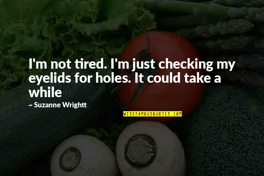 Eyelids Quotes By Suzanne Wrightt: I'm not tired. I'm just checking my eyelids