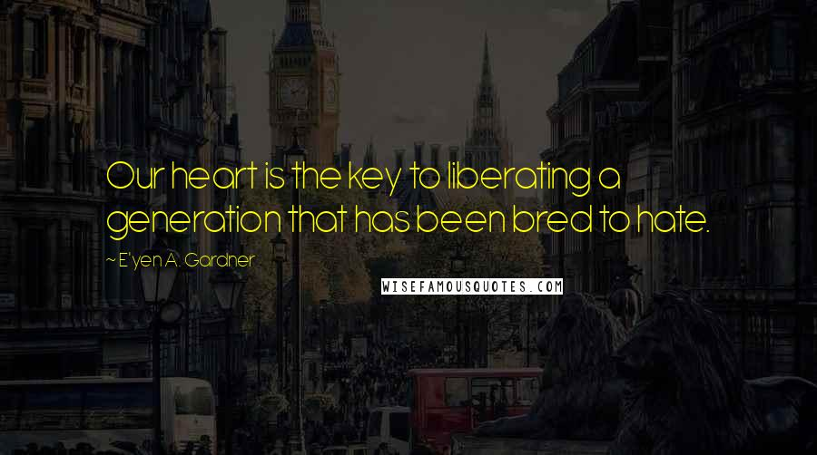E'yen A. Gardner quotes: Our heart is the key to liberating a generation that has been bred to hate.
