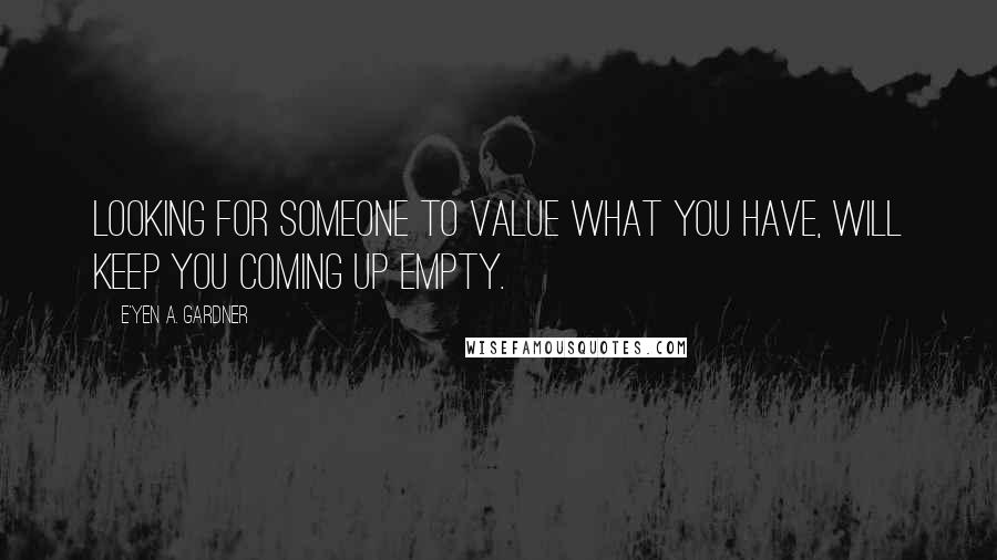E'yen A. Gardner quotes: Looking for someone to value what you have, will keep you coming up empty.
