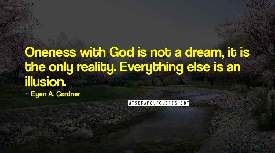 E'yen A. Gardner quotes: Oneness with God is not a dream, it is the only reality. Everything else is an illusion.