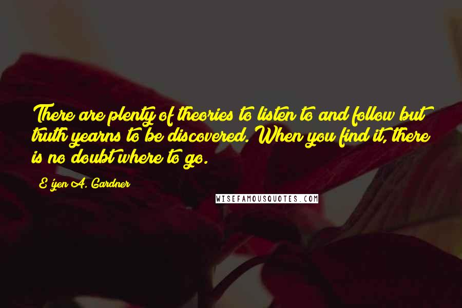 E'yen A. Gardner quotes: There are plenty of theories to listen to and follow but truth yearns to be discovered. When you find it, there is no doubt where to go.
