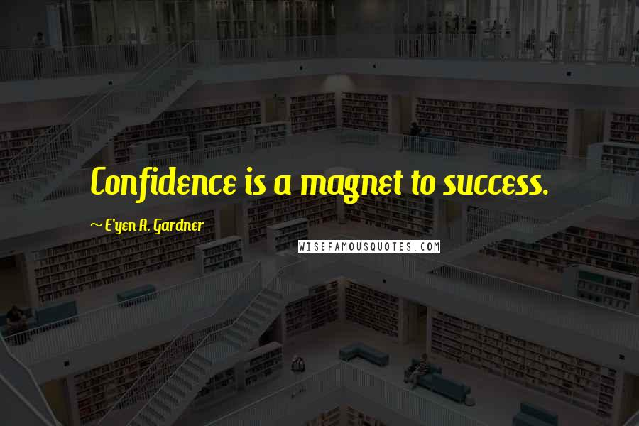 E'yen A. Gardner quotes: Confidence is a magnet to success.