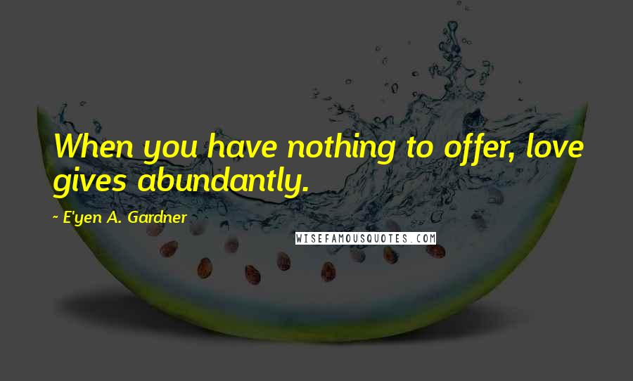 E'yen A. Gardner quotes: When you have nothing to offer, love gives abundantly.