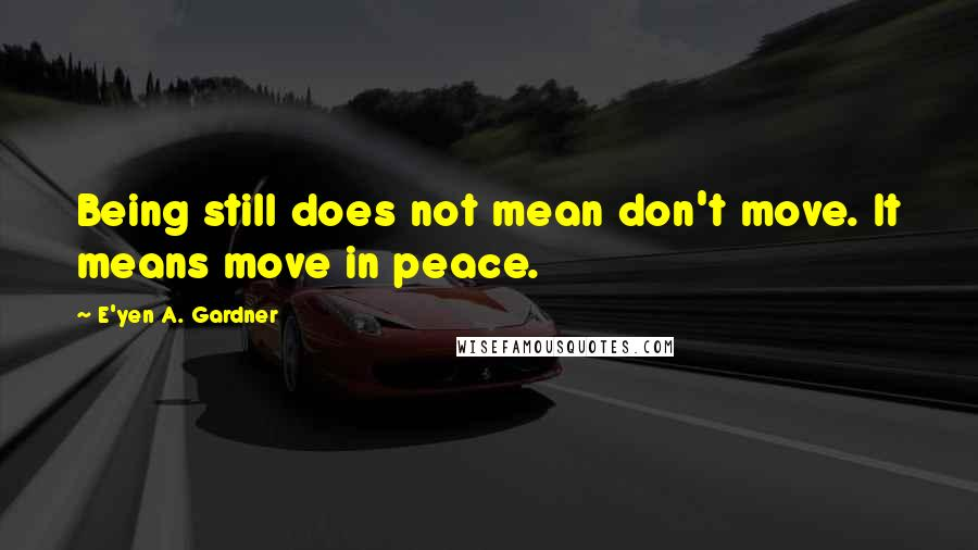 E'yen A. Gardner quotes: Being still does not mean don't move. It means move in peace.