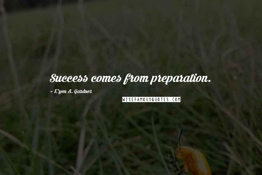 E'yen A. Gardner quotes: Success comes from preparation.