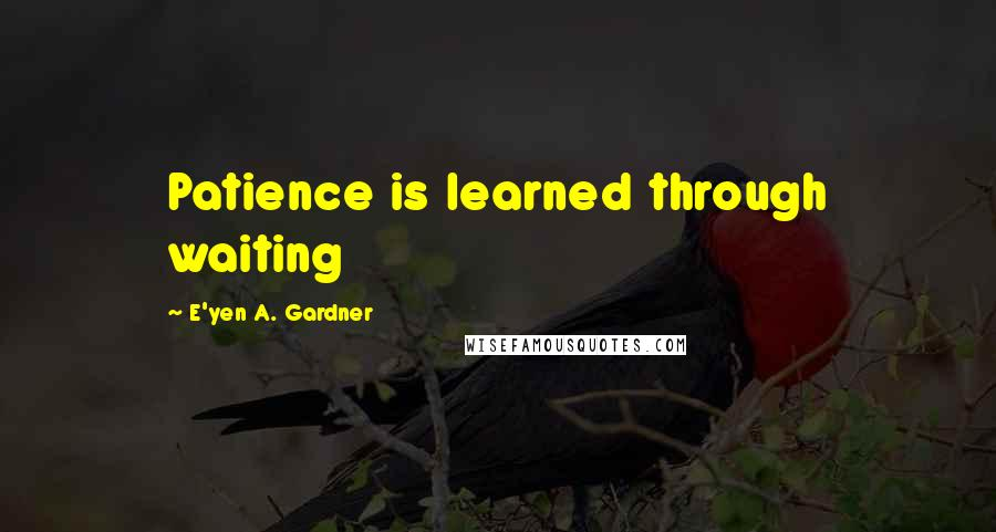 E'yen A. Gardner quotes: Patience is learned through waiting