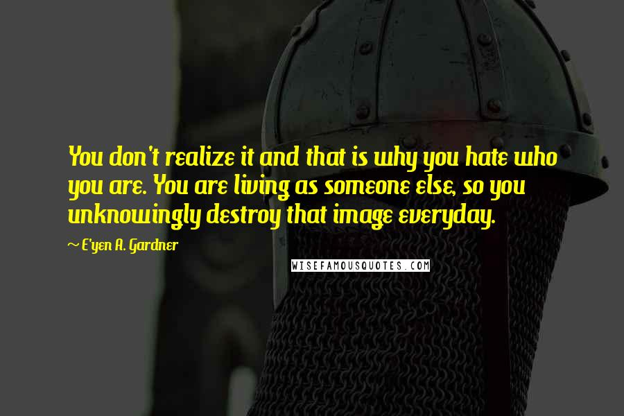 E'yen A. Gardner quotes: You don't realize it and that is why you hate who you are. You are living as someone else, so you unknowingly destroy that image everyday.