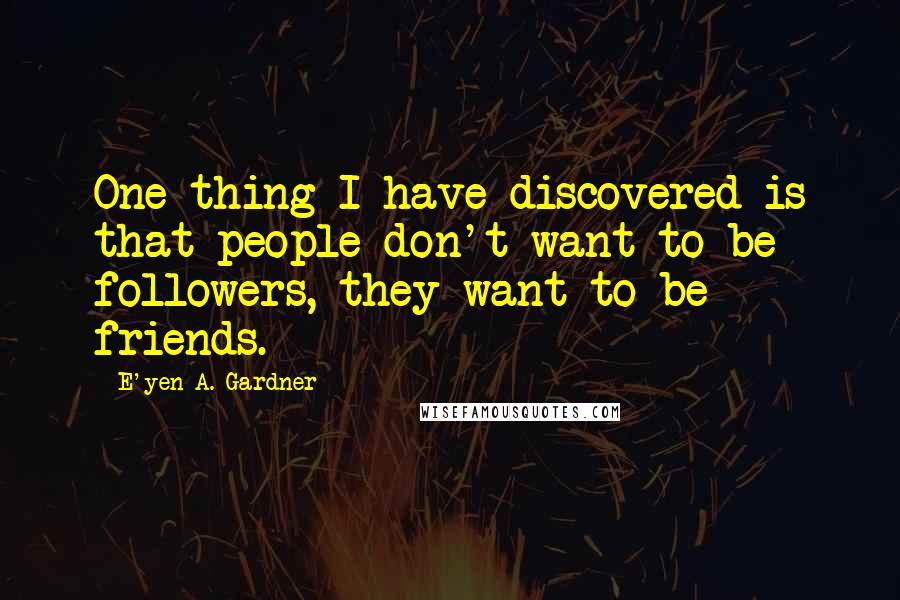E'yen A. Gardner quotes: One thing I have discovered is that people don't want to be followers, they want to be friends.