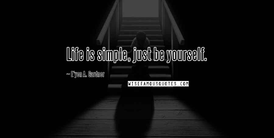 E'yen A. Gardner quotes: Life is simple, just be yourself.