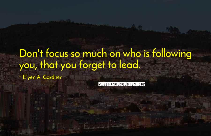 E'yen A. Gardner quotes: Don't focus so much on who is following you, that you forget to lead.