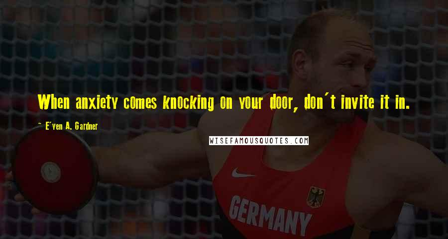 E'yen A. Gardner quotes: When anxiety comes knocking on your door, don't invite it in.
