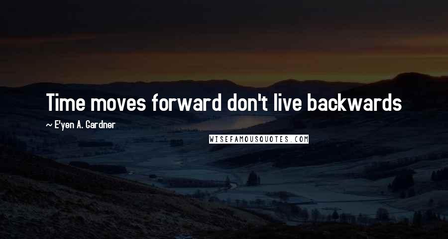 E'yen A. Gardner quotes: Time moves forward don't live backwards