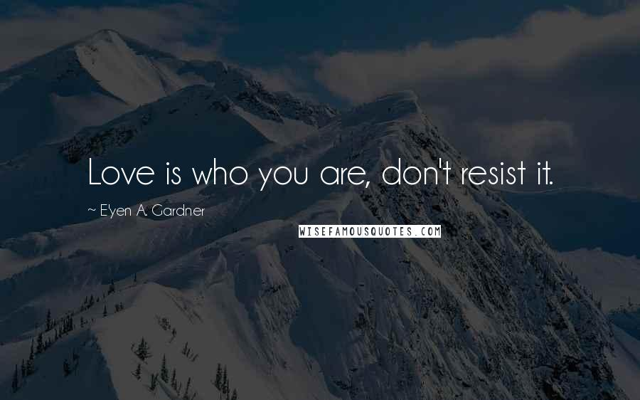 E'yen A. Gardner quotes: Love is who you are, don't resist it.