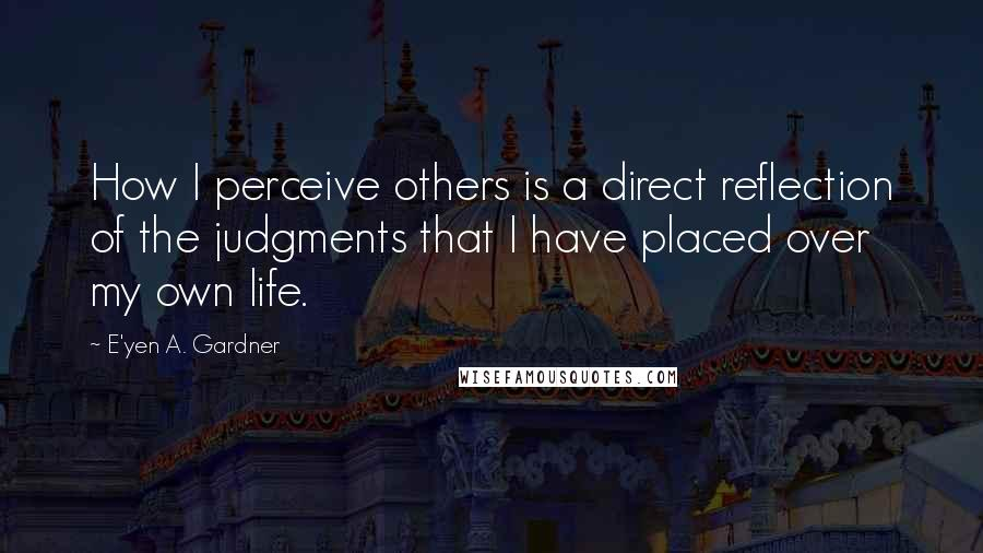 E'yen A. Gardner quotes: How I perceive others is a direct reflection of the judgments that I have placed over my own life.