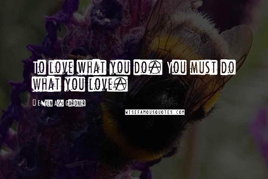 E'yen A. Gardner quotes: To love what you do. You must do what you love.