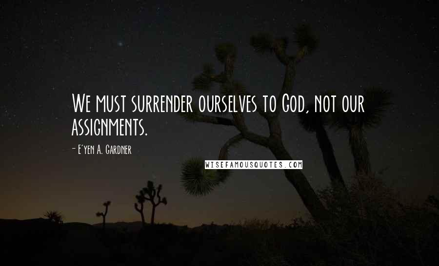 E'yen A. Gardner quotes: We must surrender ourselves to God, not our assignments.