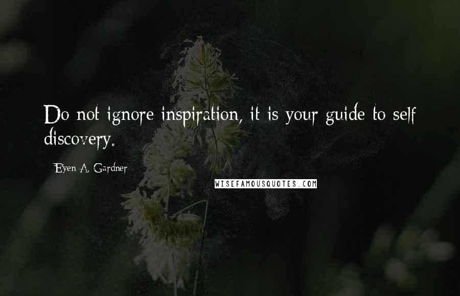 E'yen A. Gardner quotes: Do not ignore inspiration, it is your guide to self discovery.