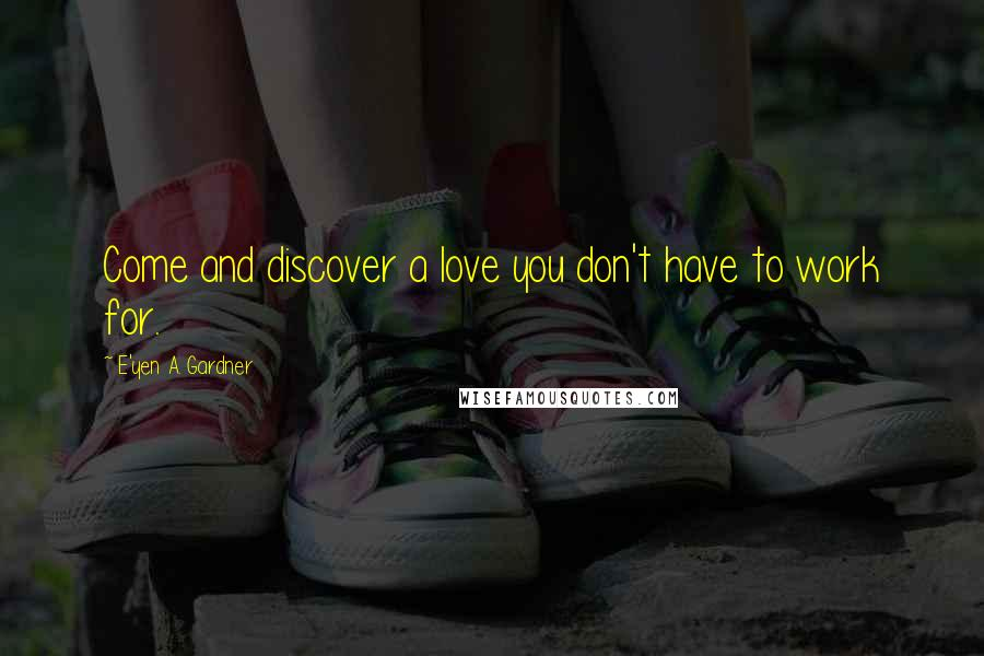 E'yen A. Gardner quotes: Come and discover a love you don't have to work for.