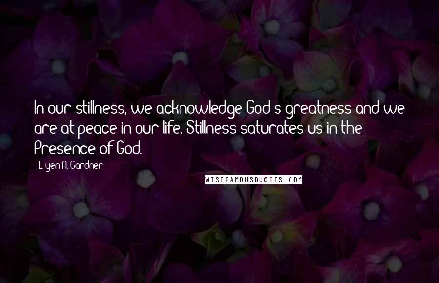 E'yen A. Gardner quotes: In our stillness, we acknowledge God's greatness and we are at peace in our life. Stillness saturates us in the Presence of God.