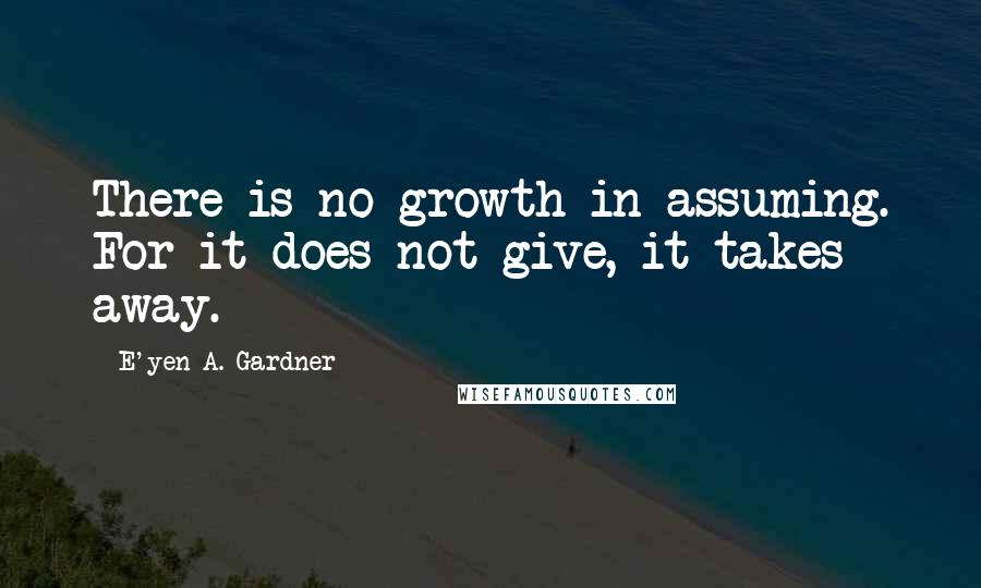 E'yen A. Gardner quotes: There is no growth in assuming. For it does not give, it takes away.