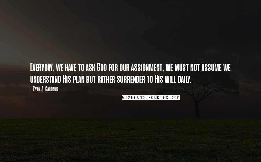 E'yen A. Gardner quotes: Everyday, we have to ask God for our assignment, we must not assume we understand His plan but rather surrender to His will daily.