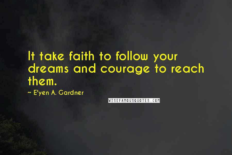 E'yen A. Gardner quotes: It take faith to follow your dreams and courage to reach them.