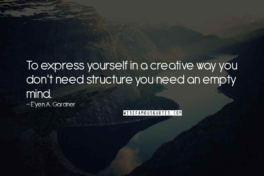 E'yen A. Gardner quotes: To express yourself in a creative way you don't need structure you need an empty mind.