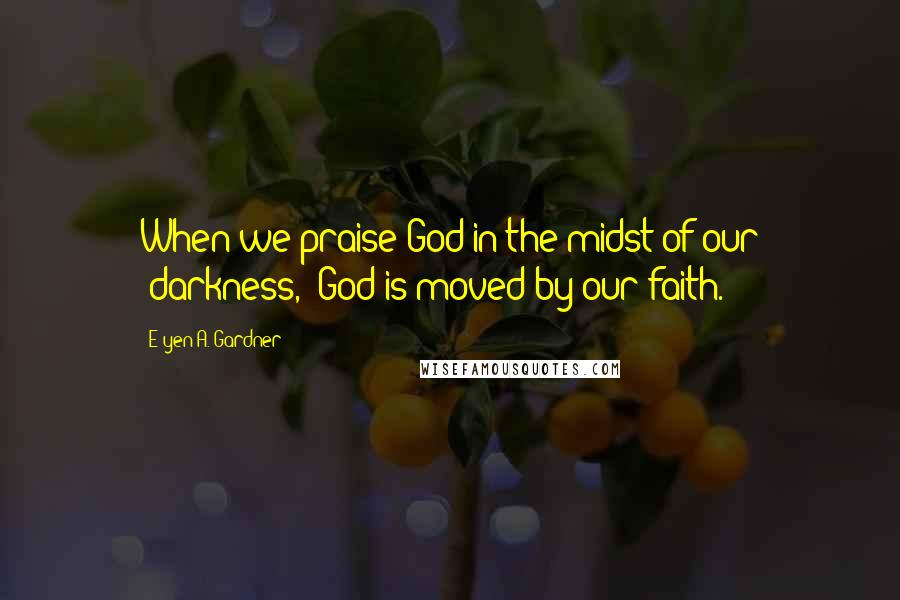 "E'yen A. Gardner quotes: When we praise God in the midst of our ""darkness,"" God is moved by our faith."