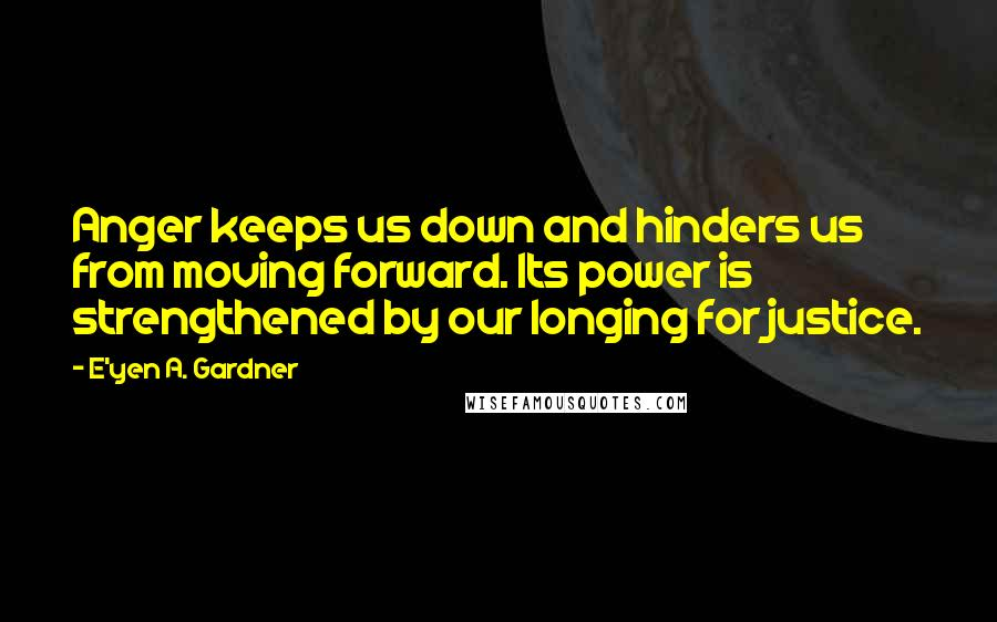 E'yen A. Gardner quotes: Anger keeps us down and hinders us from moving forward. Its power is strengthened by our longing for justice.