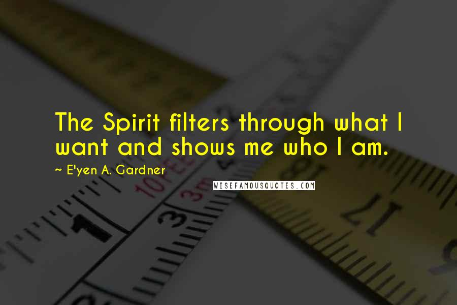 E'yen A. Gardner quotes: The Spirit filters through what I want and shows me who I am.