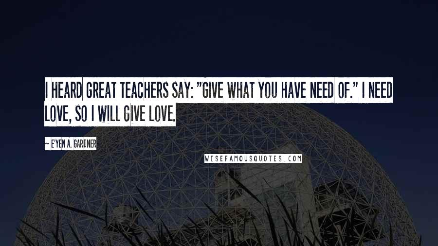 "E'yen A. Gardner quotes: I heard great teachers say: ""Give what you have need of."" I need love, so I will give love."