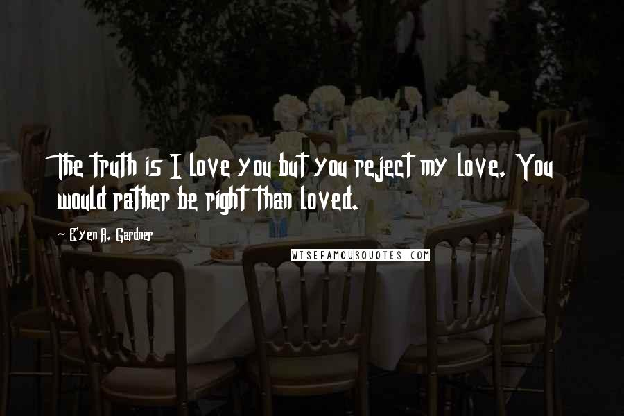 E'yen A. Gardner quotes: The truth is I love you but you reject my love. You would rather be right than loved.