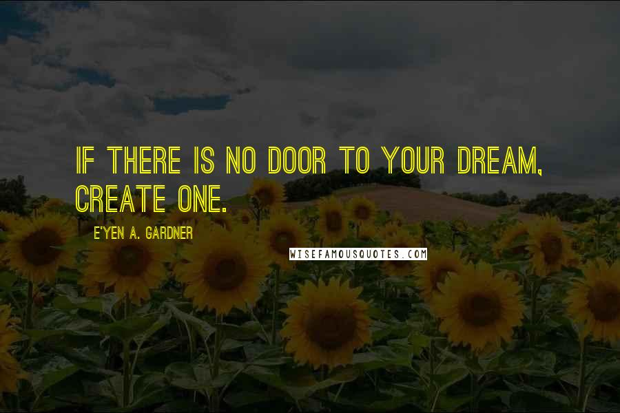 E'yen A. Gardner quotes: If there is no door to your dream, create one.