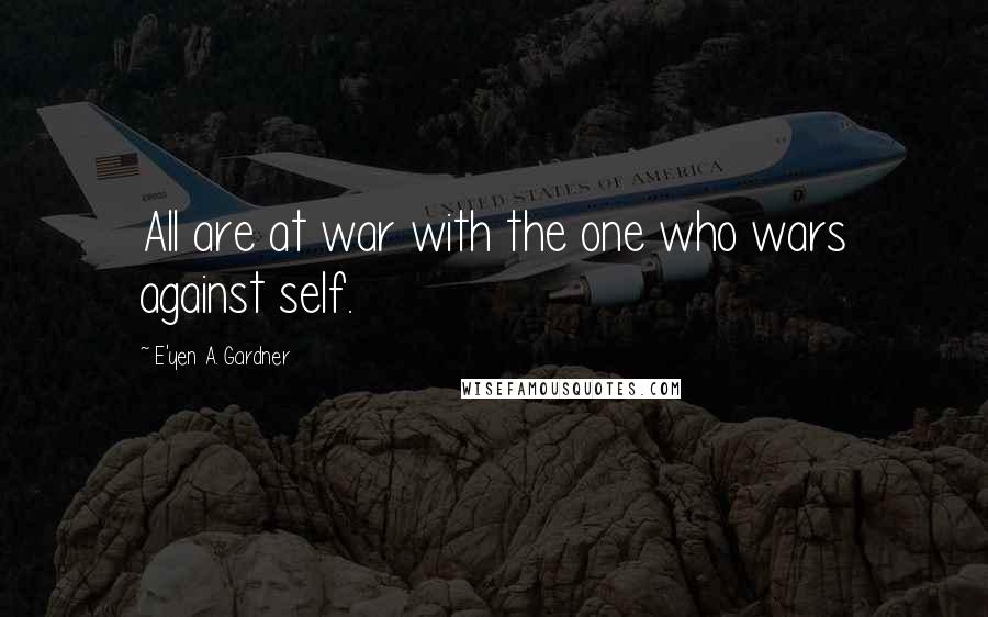 E'yen A. Gardner quotes: All are at war with the one who wars against self.