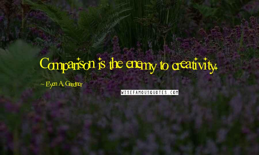 E'yen A. Gardner quotes: Comparison is the enemy to creativity.