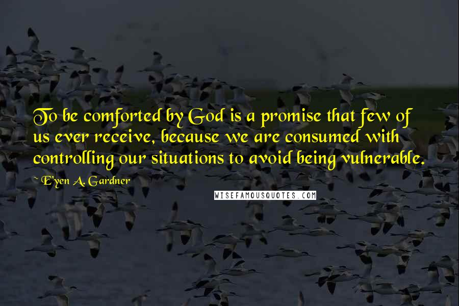 E'yen A. Gardner quotes: To be comforted by God is a promise that few of us ever receive, because we are consumed with controlling our situations to avoid being vulnerable.