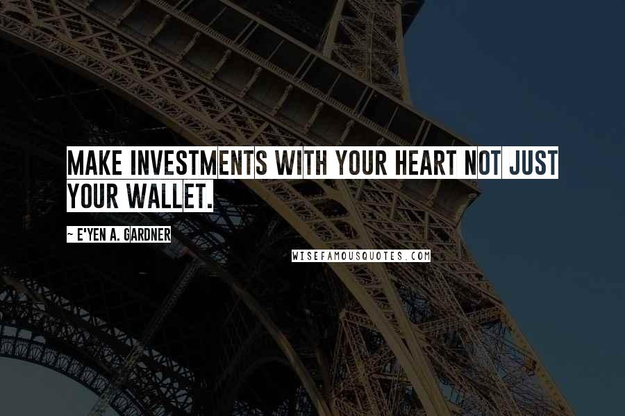 E'yen A. Gardner quotes: Make investments with your heart not just your wallet.
