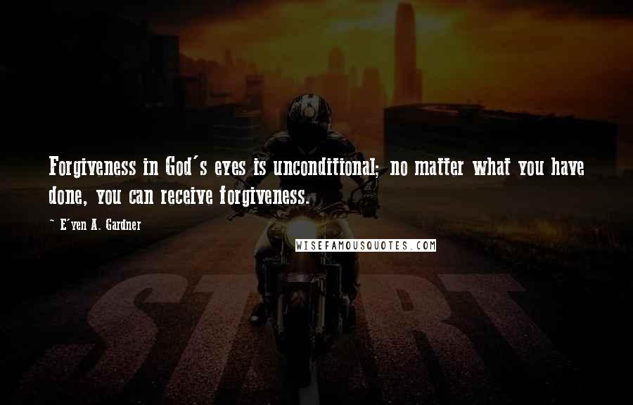 E'yen A. Gardner quotes: Forgiveness in God's eyes is unconditional; no matter what you have done, you can receive forgiveness.