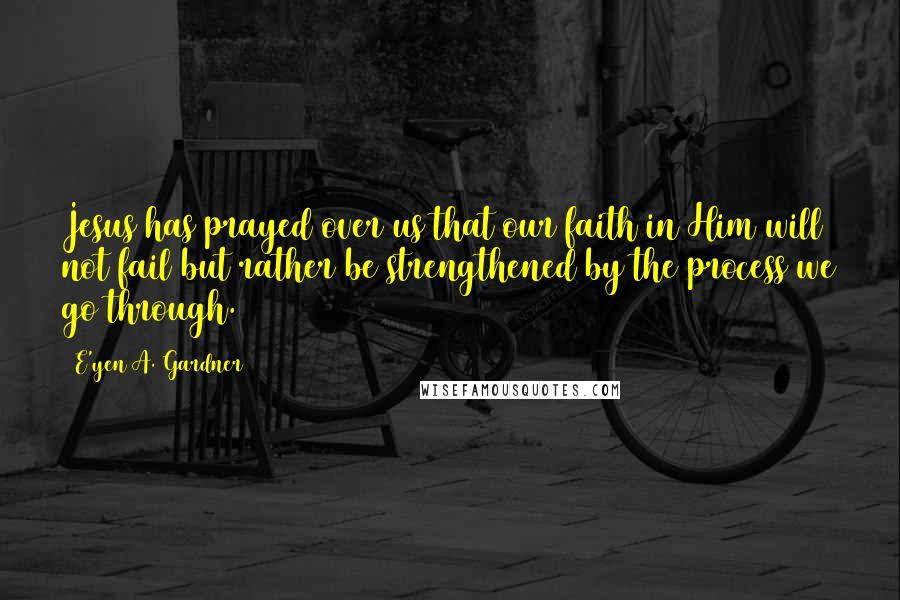 E'yen A. Gardner quotes: Jesus has prayed over us that our faith in Him will not fail but rather be strengthened by the process we go through.