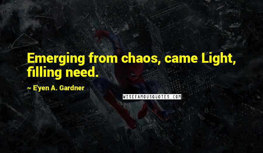 E'yen A. Gardner quotes: Emerging from chaos, came Light, filling need.
