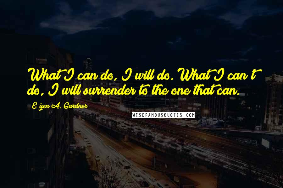 E'yen A. Gardner quotes: What I can do, I will do. What I can't do, I will surrender to the one that can.