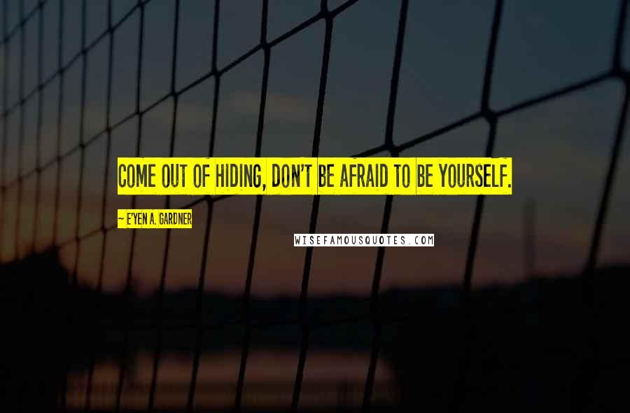 E'yen A. Gardner quotes: Come out of hiding, don't be afraid to be yourself.