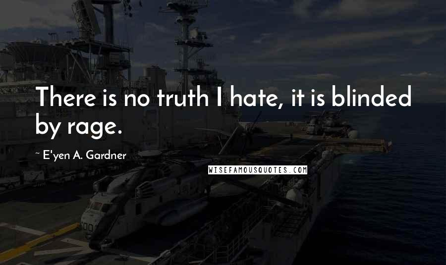 E'yen A. Gardner quotes: There is no truth I hate, it is blinded by rage.