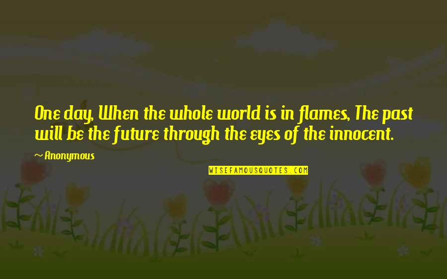 Eyes And Future Quotes By Anonymous: One day, When the whole world is in