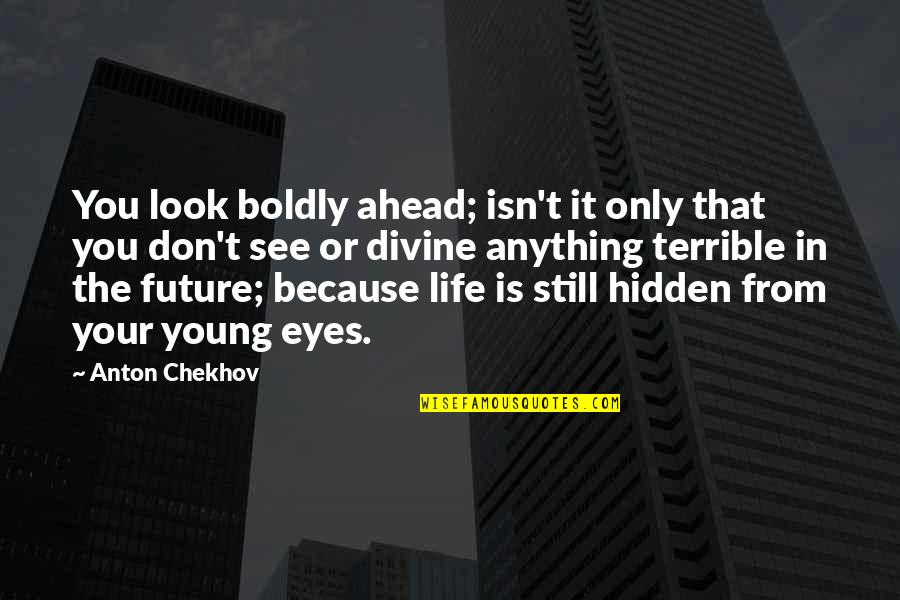Eyes And Future Quotes By Anton Chekhov: You look boldly ahead; isn't it only that