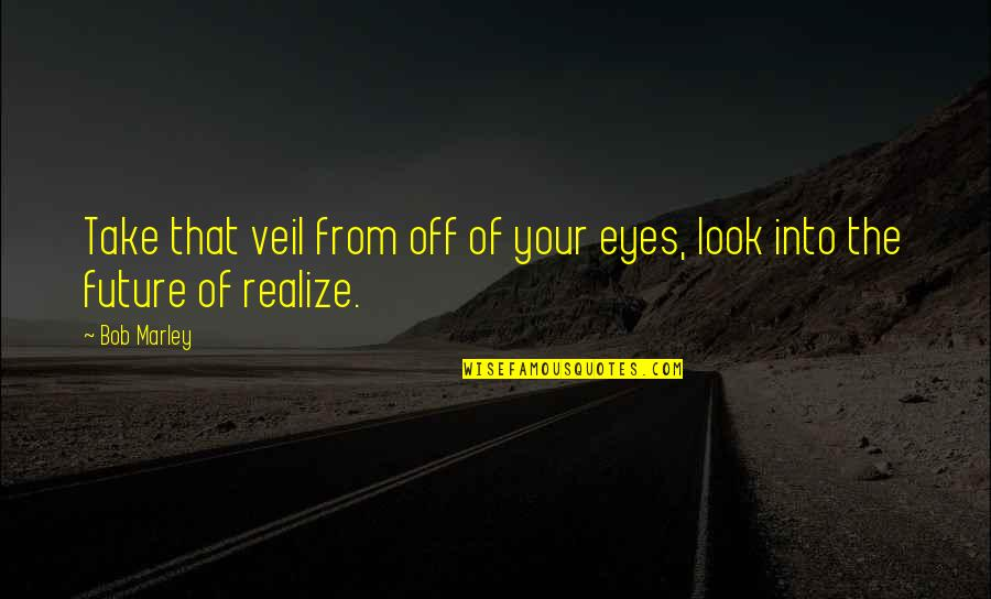 Eyes And Future Quotes By Bob Marley: Take that veil from off of your eyes,