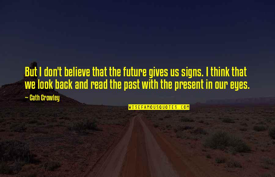 Eyes And Future Quotes By Cath Crowley: But I don't believe that the future gives